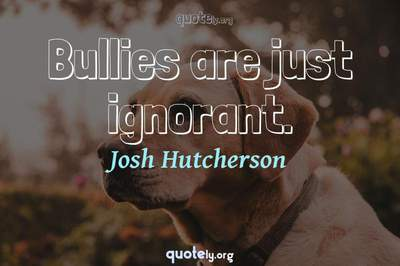 Photo Quote of Bullies are just ignorant.