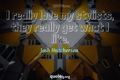 Photo Quote of I really love my stylists, they really get what I like.