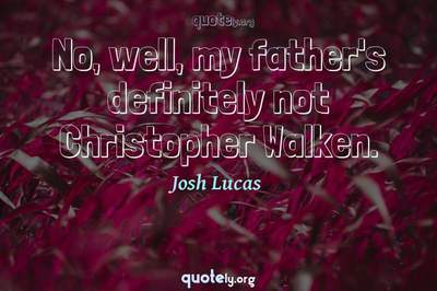Photo Quote of No, well, my father's definitely not Christopher Walken.