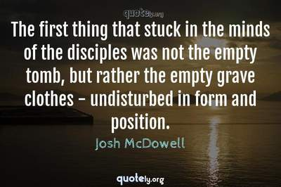 Photo Quote of The first thing that stuck in the minds of the disciples was not the empty tomb, but rather the empty grave clothes - undisturbed in form and position.