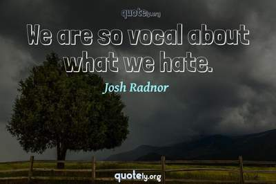 Photo Quote of We are so vocal about what we hate.