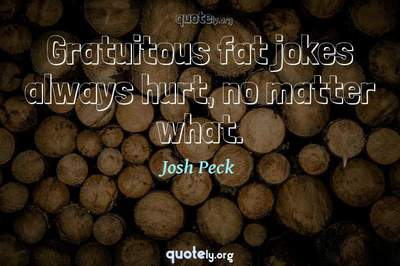 Photo Quote of Gratuitous fat jokes always hurt, no matter what.
