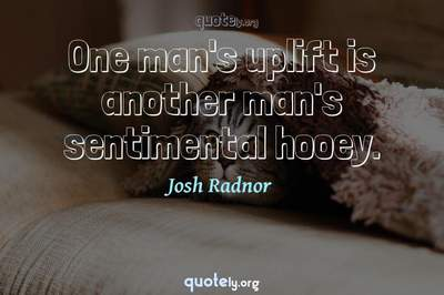 Photo Quote of One man's uplift is another man's sentimental hooey.