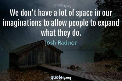 Photo Quote of We don't have a lot of space in our imaginations to allow people to expand what they do.