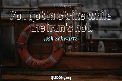 Photo Quote of You gotta strike while the iron's hot.