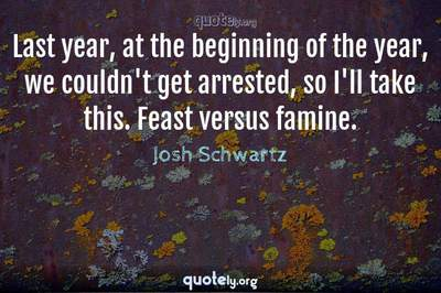 Photo Quote of Last year, at the beginning of the year, we couldn't get arrested, so I'll take this. Feast versus famine.