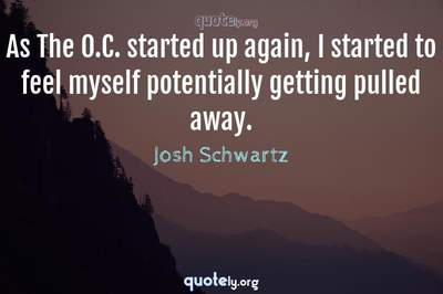 Photo Quote of As The O.C. started up again, I started to feel myself potentially getting pulled away.