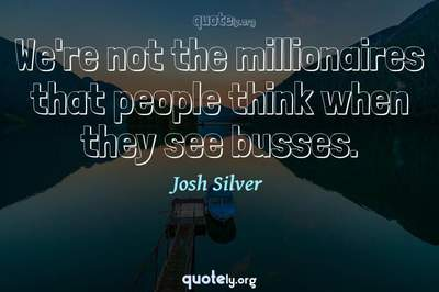 Photo Quote of We're not the millionaires that people think when they see busses.