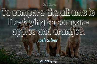 Photo Quote of To compare the albums is like trying to compare apples and oranges.