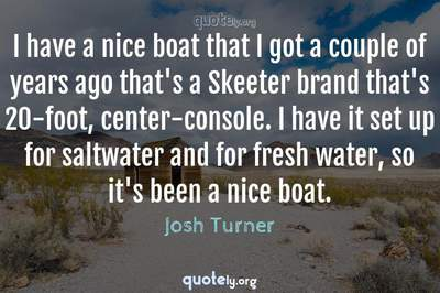 Photo Quote of I have a nice boat that I got a couple of years ago that's a Skeeter brand that's 20-foot, center-console. I have it set up for saltwater and for fresh water, so it's been a nice boat.