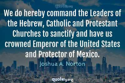 Photo Quote of We do hereby command the Leaders of the Hebrew, Catholic and Protestant Churches to sanctify and have us crowned Emperor of the United States and Protector of Mexico.