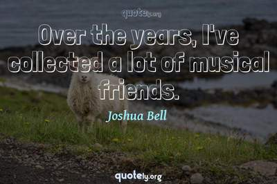 Photo Quote of Over the years, I've collected a lot of musical friends.