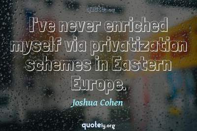 Photo Quote of I've never enriched myself via privatization schemes in Eastern Europe.