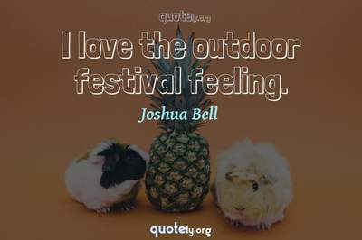 Photo Quote of I love the outdoor festival feeling.