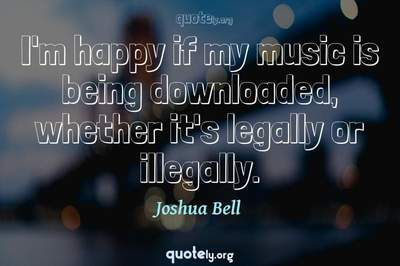 Photo Quote of I'm happy if my music is being downloaded, whether it's legally or illegally.