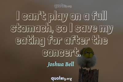 Photo Quote of I can't play on a full stomach, so I save my eating for after the concert.