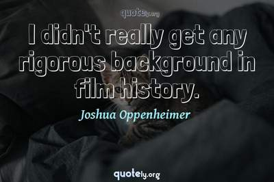 Photo Quote of I didn't really get any rigorous background in film history.
