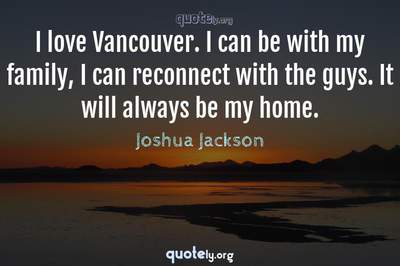 Photo Quote of I love Vancouver. I can be with my family, I can reconnect with the guys. It will always be my home.