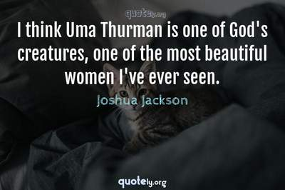 Photo Quote of I think Uma Thurman is one of God's creatures, one of the most beautiful women I've ever seen.