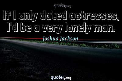 Photo Quote of If I only dated actresses, I'd be a very lonely man.