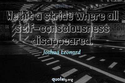 Photo Quote of We hit a stride where all self-consciousness disappeared.