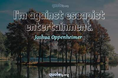 Photo Quote of I'm against escapist entertainment.