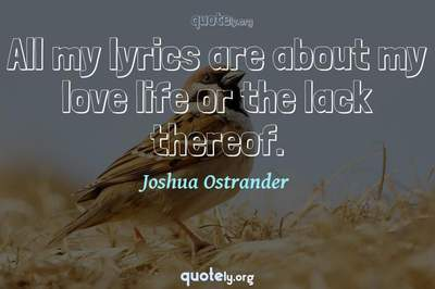 Photo Quote of All my lyrics are about my love life or the lack thereof.
