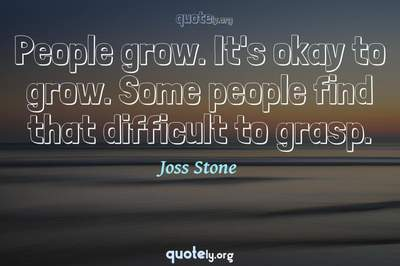 Photo Quote of People grow. It's okay to grow. Some people find that difficult to grasp.