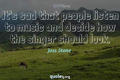 Photo Quote of It's sad that people listen to music and decide how the singer should look.