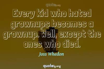 Photo Quote of Every kid who hated grownups becomes a grownup. Well, except the ones who died.