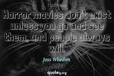 Photo Quote of Horror movies don't exist unless you go and see them, and people always will.