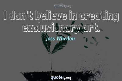 Photo Quote of I don't believe in creating exclusionary art.