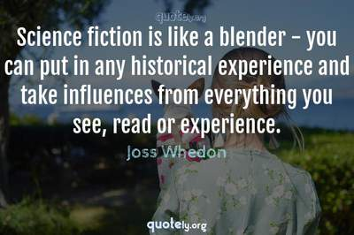 Photo Quote of Science fiction is like a blender - you can put in any historical experience and take influences from everything you see, read or experience.
