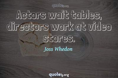 Photo Quote of Actors wait tables, directors work at video stores.