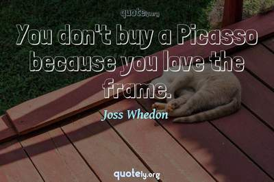 Photo Quote of You don't buy a Picasso because you love the frame.