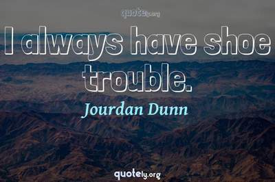 Photo Quote of I always have shoe trouble.