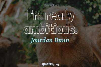 Photo Quote of I'm really ambitious.