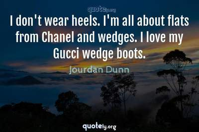 Photo Quote of I don't wear heels. I'm all about flats from Chanel and wedges. I love my Gucci wedge boots.