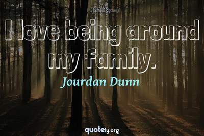 Photo Quote of I love being around my family.