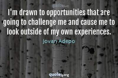 Photo Quote of I'm drawn to opportunities that are going to challenge me and cause me to look outside of my own experiences.