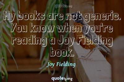 Photo Quote of My books are not generic. You know when you're reading a Joy Fielding book.