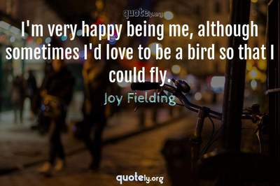 Photo Quote of I'm very happy being me, although sometimes I'd love to be a bird so that I could fly.