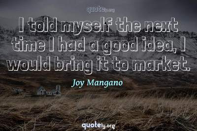 Photo Quote of I told myself the next time I had a good idea, I would bring it to market.