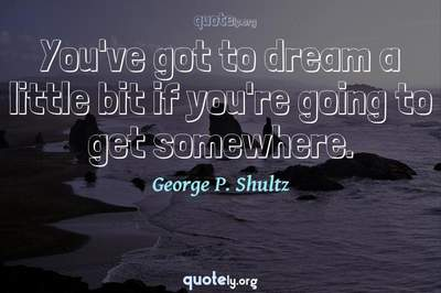 Photo Quote of You've got to dream a little bit if you're going to get somewhere.