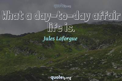 Photo Quote of What a day-to-day affair life is.