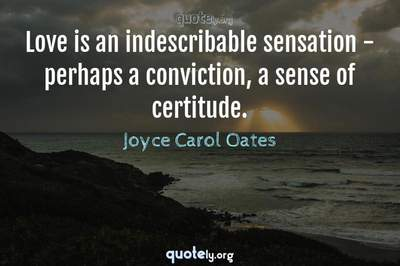 Photo Quote of Love is an indescribable sensation - perhaps a conviction, a sense of certitude.