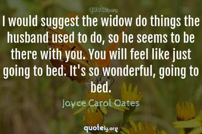 Photo Quote of I would suggest the widow do things the husband used to do, so he seems to be there with you. You will feel like just going to bed. It's so wonderful, going to bed.