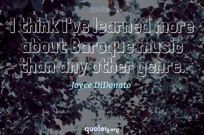 Photo Quote of I think I've learned more about Baroque music than any other genre.