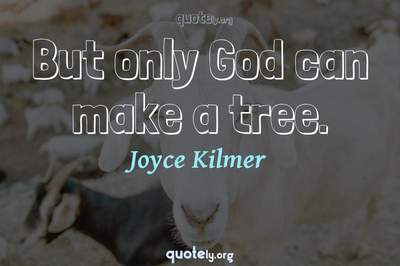 Photo Quote of But only God can make a tree.