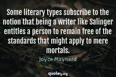 Photo Quote of Some literary types subscribe to the notion that being a writer like Salinger entitles a person to remain free of the standards that might apply to mere mortals.